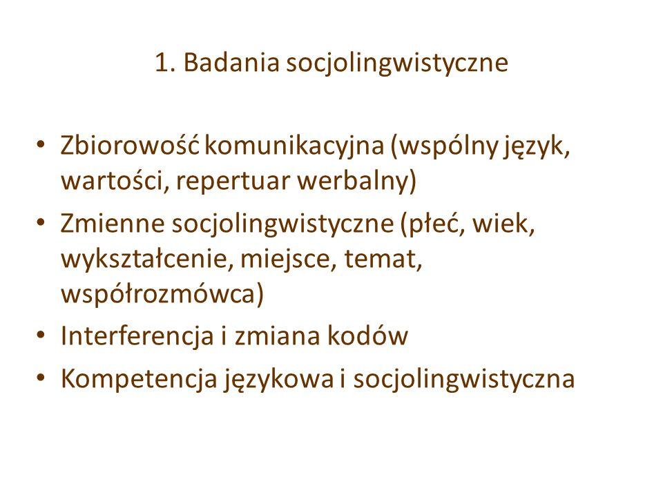 1. Badania socjolingwistyczne Zbiorowość komunikacyjna (wspólny język, wartości, repertuar werbalny) Zmienne socjolingwistyczne (płeć, wiek, wykształc