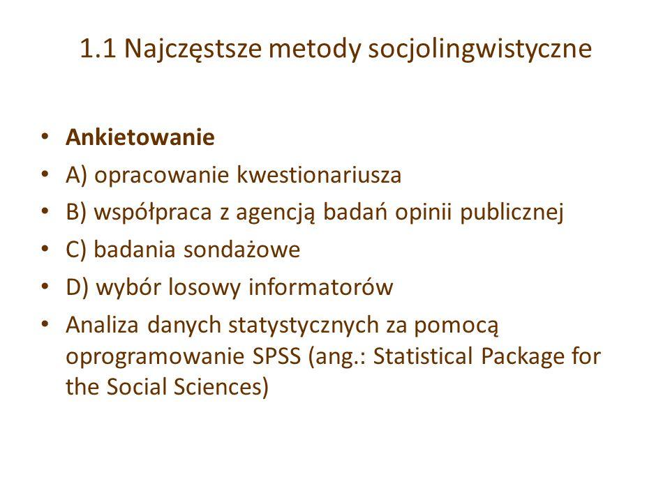 1.1 Najczęstsze metody socjolingwistyczne Ankietowanie A) opracowanie kwestionariusza B) współpraca z agencją badań opinii publicznej C) badania sondażowe D) wybór losowy informatorów Analiza danych statystycznych za pomocą oprogramowanie SPSS (ang.: Statistical Package for the Social Sciences)