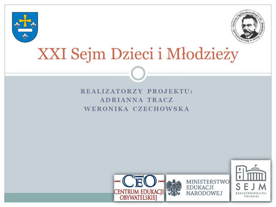 REALIZATORZY PROJEKTU: ADRIANNA TRACZ WERONIKA CZECHOWSKA XXI Sejm Dzieci i Młodzieży