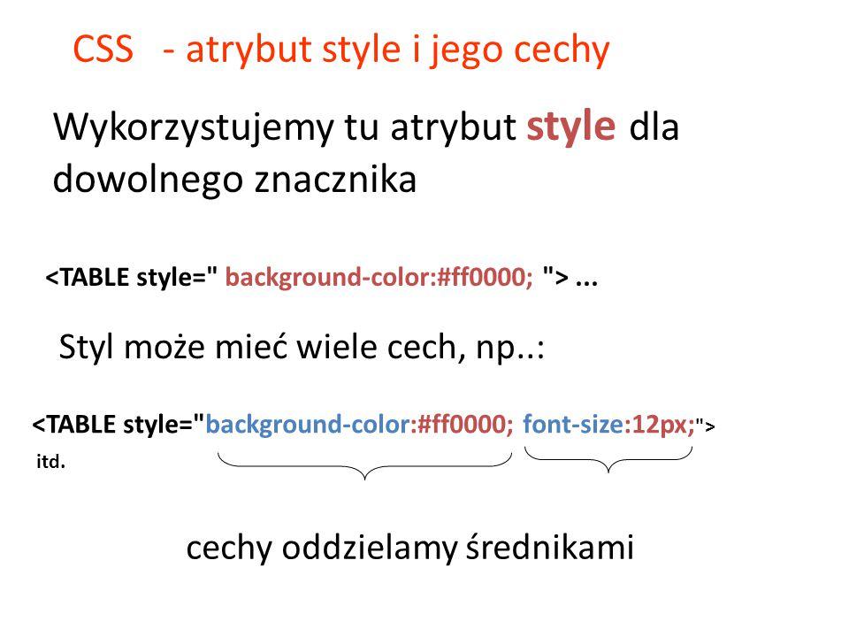 CSS - atrybut style i jego cechy Styl może mieć wiele cech, np..:... itd. cechy oddzielamy średnikami Wykorzystujemy tu atrybut style dla dowolnego zn