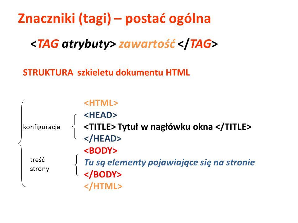 Znaczniki (tagi) – postać ogólna Tytuł w nagłówku okna Tu są elementy pojawiające się na stronie STRUKTURA szkieletu dokumentu HTML zawartość konfigur