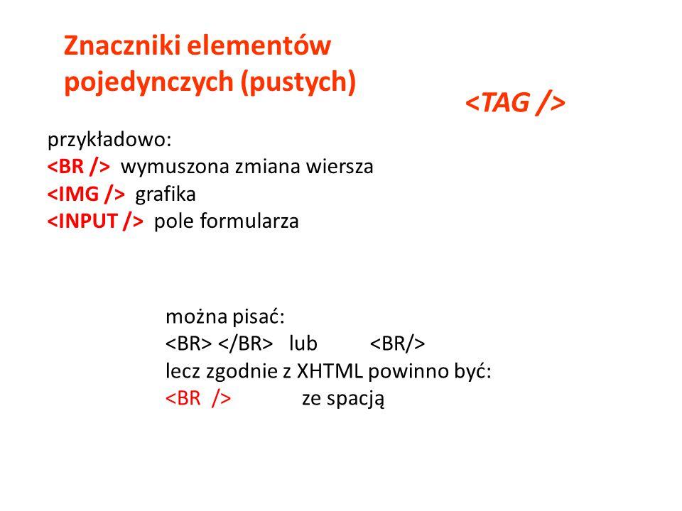 Znaczniki elementów pojedynczych (pustych) przykładowo: wymuszona zmiana wiersza grafika pole formularza można pisać: lub lecz zgodnie z XHTML powinno