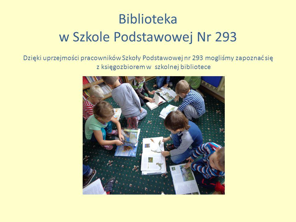 Biblioteka w Szkole Podstawowej Nr 293 Dzięki uprzejmości pracowników Szkoły Podstawowej nr 293 mogliśmy zapoznać się z księgozbiorem w szkolnej bibliotece