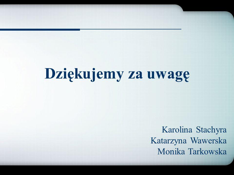Dziękujemy za uwagę Karolina Stachyra Katarzyna Wawerska Monika Tarkowska