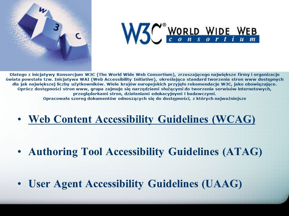 Web Content Accessibility Guidelines (WCAG) Authoring Tool Accessibility Guidelines (ATAG) User Agent Accessibility Guidelines (UAAG) Dlatego z inicjatywy Konsorcjum W3C (The World Wide Web Consortium), zrzeszającego największe firmy i organizacje świata powstała tzw.