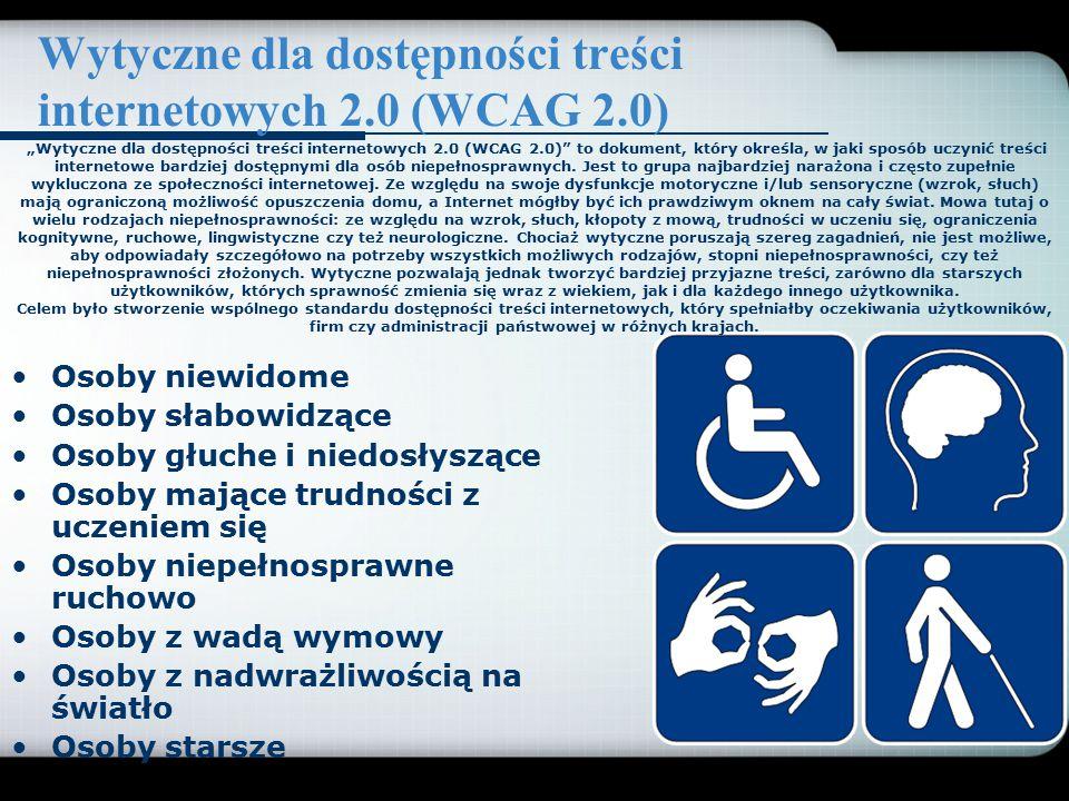 Wytyczne dla dostępności treści internetowych 2.0 (WCAG 2.0) Osoby niewidome Osoby słabowidzące Osoby głuche i niedosłyszące Osoby mające trudności z