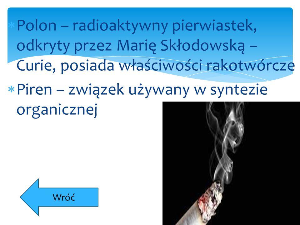  Polon – radioaktywny pierwiastek, odkryty przez Marię Skłodowską – Curie, posiada właściwości rakotwórcze  Piren – związek używany w syntezie organ