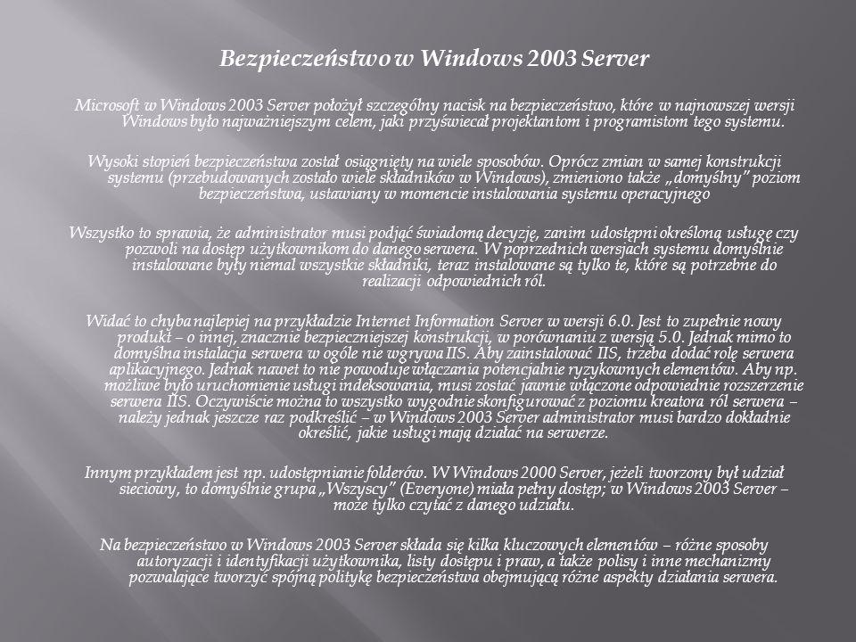 Bezpieczeństwo w Windows 2003 Server Microsoft w Windows 2003 Server położył szczególny nacisk na bezpieczeństwo, które w najnowszej wersji Windows było najważniejszym celem, jaki przyświecał projektantom i programistom tego systemu.