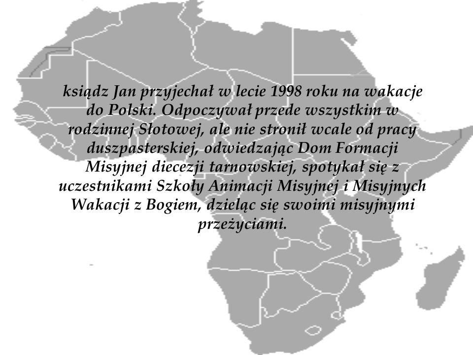 ksiądz Jan przyjechał w lecie 1998 roku na wakacje do Polski. Odpoczywał przede wszystkim w rodzinnej Słotowej, ale nie stronił wcale od pracy duszpas
