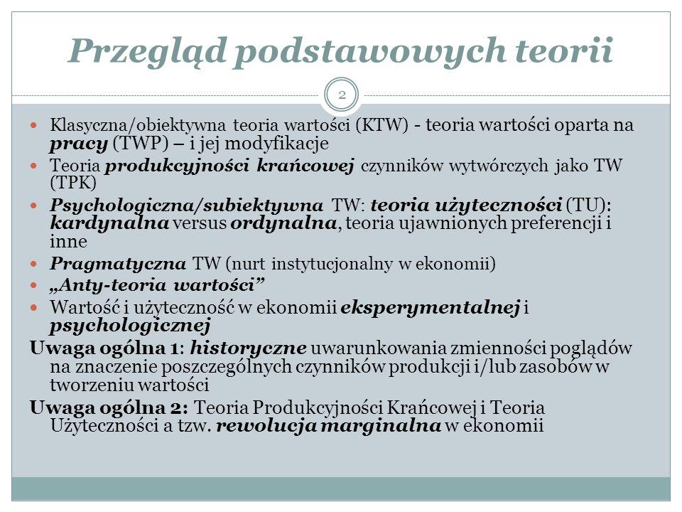 """Przegląd podstawowych teorii Klasyczna/obiektywna teoria wartości (KTW) - teoria wartości oparta na pracy (TWP) – i jej modyfikacje Teoria produkcyjności krańcowej czynników wytwórczych jako TW (TPK) Psychologiczna/subiektywna TW: t eoria użyteczności (TU): kardynalna versus ordynalna, teoria ujawnionych preferencji i inne Pragmatyczna TW (nurt instytucjonalny w ekonomii) """"Anty-teoria wartości Wartość i użyteczność w ekonomii eksperymentalnej i psychologicznej Uwaga ogólna 1: historyczne uwarunkowania zmienności poglądów na znaczenie poszczególnych czynników produkcji i/lub zasobów w tworzeniu wartości Uwaga ogólna 2: Teoria Produkcyjności Krańcowej i Teoria Użyteczności a tzw."""