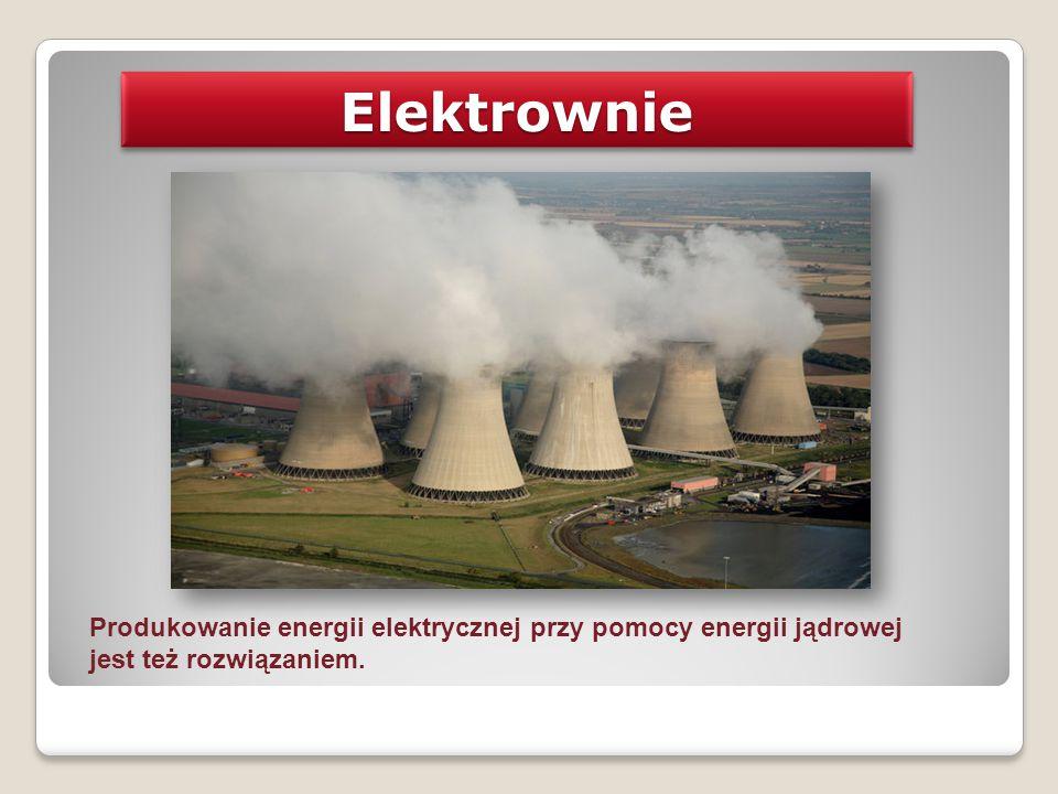 ElektrownieElektrownie Produkowanie energii elektrycznej przy pomocy energii jądrowej jest też rozwiązaniem.