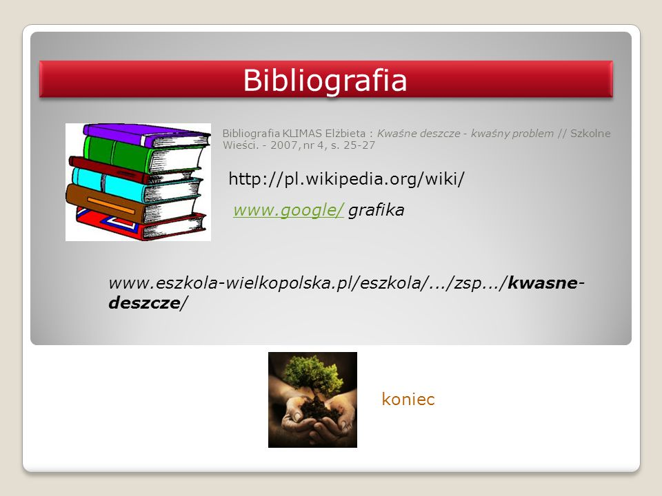 Bibliografia KLIMAS Elżbieta : Kwaśne deszcze - kwaśny problem // Szkolne Wieści. - 2007, nr 4, s. 25-27 koniec Bibliografia www.eszkola-wielkopolska.