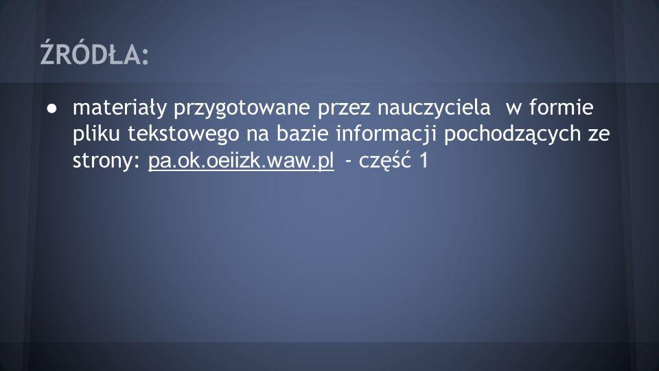 ŹRÓDŁA: ● materiały przygotowane przez nauczyciela w formie pliku tekstowego na bazie informacji pochodzących ze strony: pa.ok.oeiizk.waw.pl - część 1