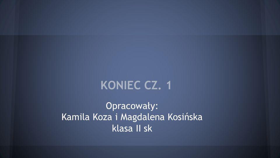 KONIEC CZ. 1 Opracowały: Kamila Koza i Magdalena Kosińska klasa II sk