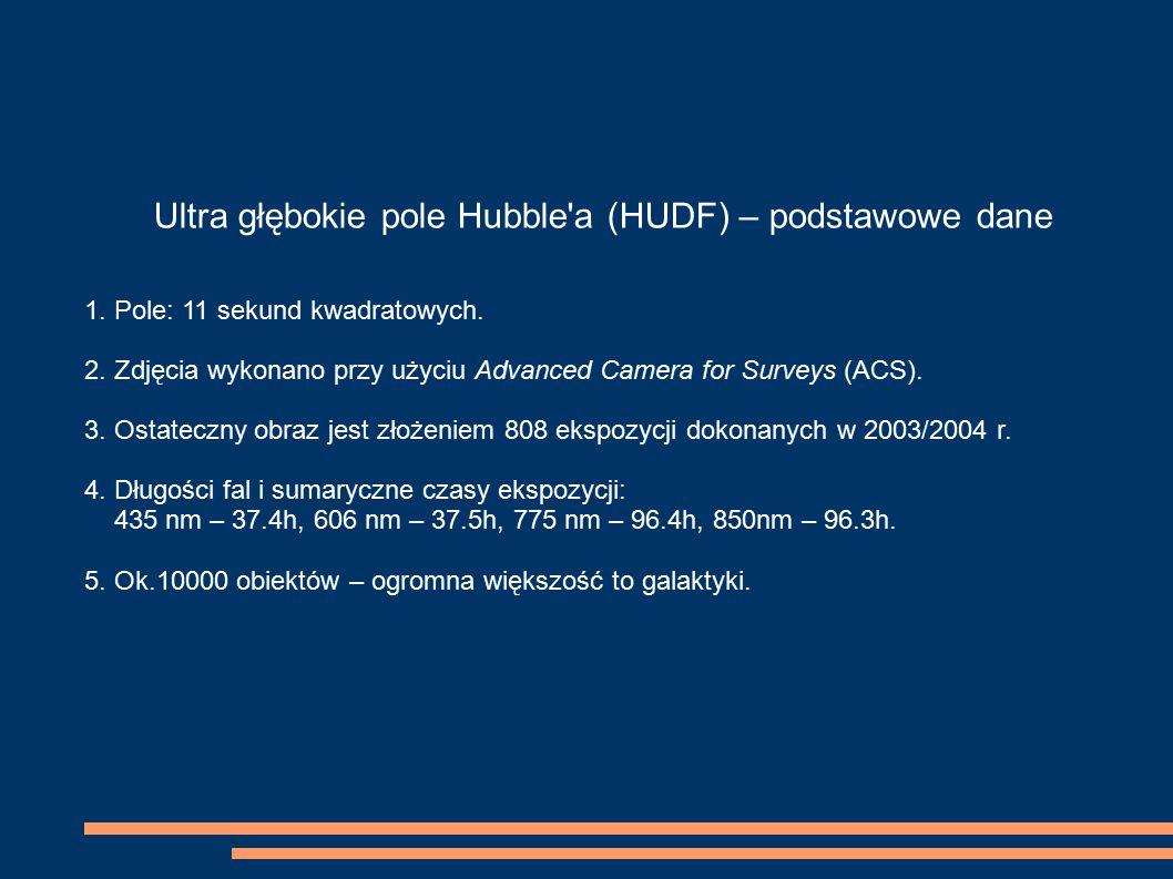 Ultra głębokie pole Hubble'a (HUDF) – podstawowe dane 1. Pole: 11 sekund kwadratowych. 2. Zdjęcia wykonano przy użyciu Advanced Camera for Surveys (AC