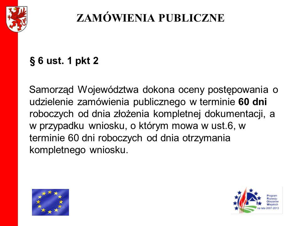 ZAMÓWIENIA PUBLICZNE § 6 ust. 1 pkt 2 Samorząd Województwa dokona oceny postępowania o udzielenie zamówienia publicznego w terminie 60 dni roboczych o