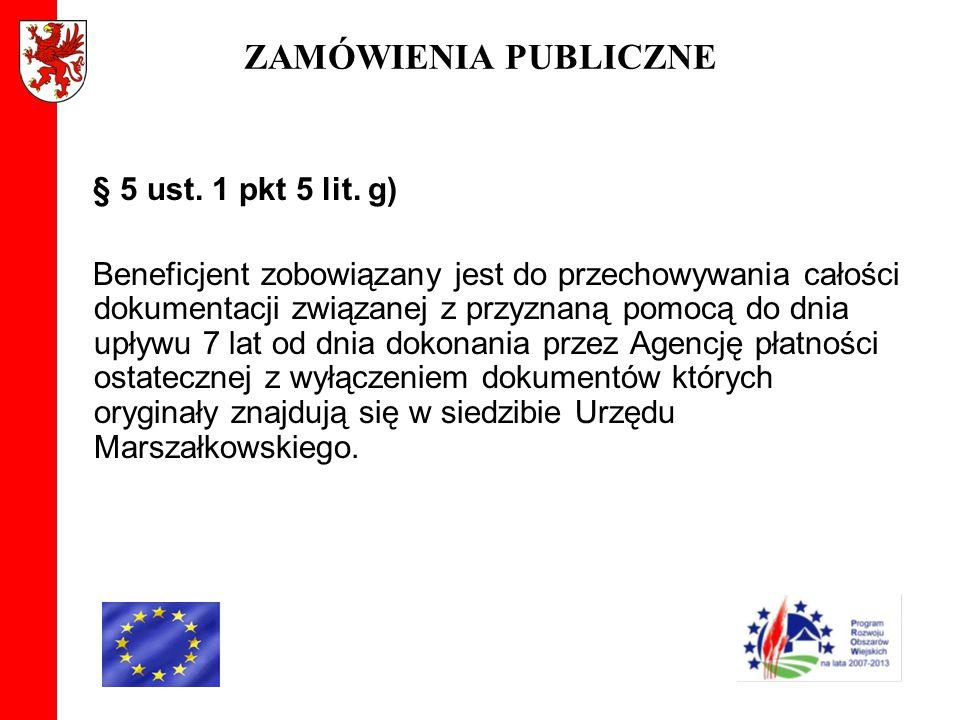 ZAMÓWIENIA PUBLICZNE § 5 ust. 1 pkt 5 lit. g) Beneficjent zobowiązany jest do przechowywania całości dokumentacji związanej z przyznaną pomocą do dnia