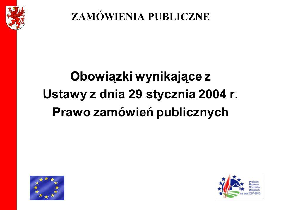 ZAMÓWIENIA PUBLICZNE Obowiązki wynikające z Ustawy z dnia 29 stycznia 2004 r. Prawo zamówień publicznych