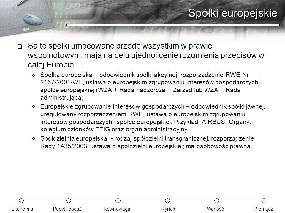EkonomiaPopyt i podażRównowagaRynekWartośćPieniądz Spółki europejskie  Są to spółki umocowane przede wszystkim w prawie wspólnotowym, mają na celu uj
