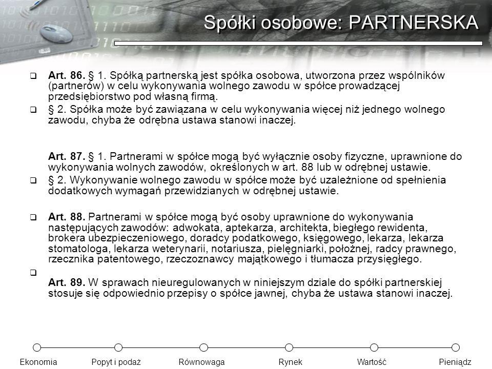 EkonomiaPopyt i podażRównowagaRynekWartośćPieniądz Spółki osobowe: PARTNERSKA  Art. 86. § 1. Spółką partnerską jest spółka osobowa, utworzona przez w
