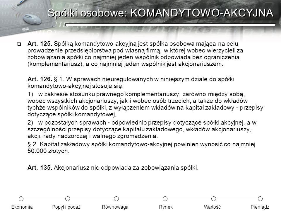 EkonomiaPopyt i podażRównowagaRynekWartośćPieniądz Spółki osobowe: KOMANDYTOWO-AKCYJNA  Art. 125. Spółką komandytowo-akcyjną jest spółka osobowa mają