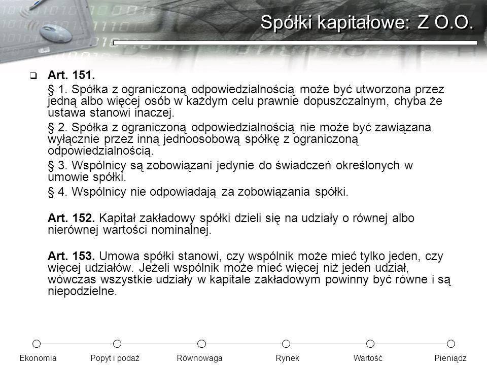 EkonomiaPopyt i podażRównowagaRynekWartośćPieniądz Spółki kapitałowe: Z O.O.  Art. 151. § 1. Spółka z ograniczoną odpowiedzialnością może być utworzo