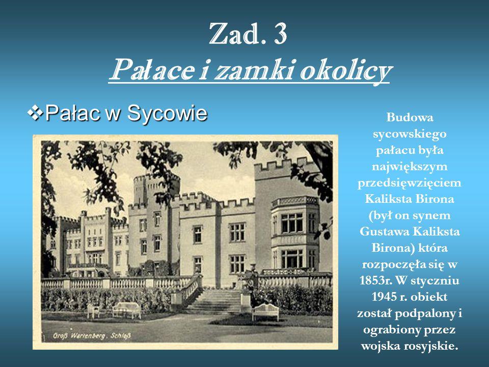 Zad. 3 Pa ł ace i zamki okolicy  Pałac w Sycowie Budowa sycowskiego pałacu była największym przedsięwzięciem Kaliksta Birona (był on synem Gustawa Ka