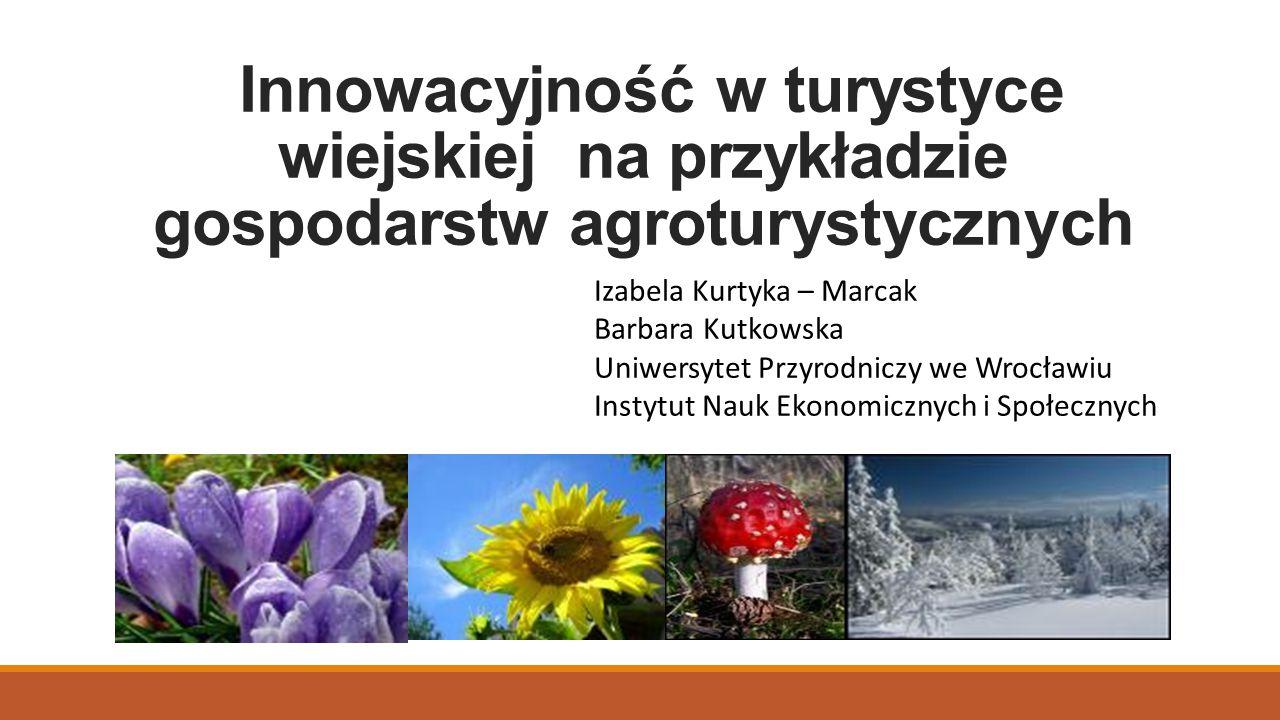 Innowacyjność w turystyce wiejskiej na przykładzie gospodarstw agroturystycznych Izabela Kurtyka – Marcak Barbara Kutkowska Uniwersytet Przyrodniczy w