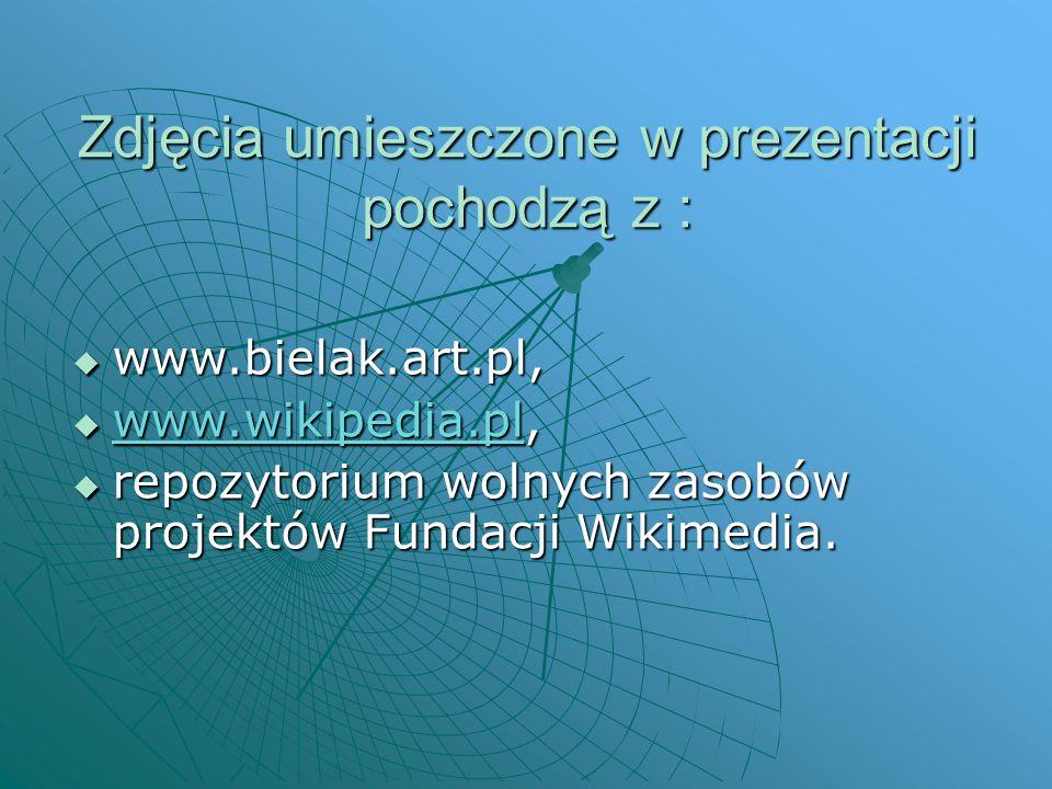 Zdjęcia umieszczone w prezentacji pochodzą z :  www.bielak.art.pl,  www.wikipedia.pl, www.wikipedia.pl  repozytorium wolnych zasobów projektów Fund