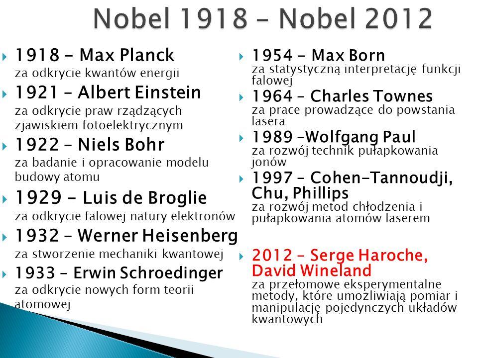  1918 - Max Planck za odkrycie kwantów energii  1921 – Albert Einstein za odkrycie praw rządzących zjawiskiem fotoelektrycznym  1922 – Niels Bohr z