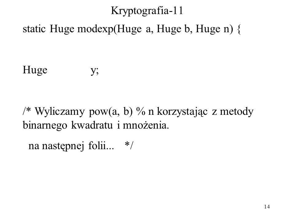 14 Kryptografia-11 static Huge modexp(Huge a, Huge b, Huge n) { Huge y; /* Wyliczamy pow(a, b) % n korzystając z metody binarnego kwadratu i mnożenia.