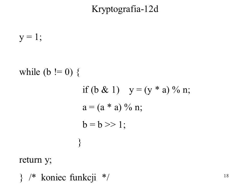 18 Kryptografia-12d y = 1; while (b != 0) { if (b & 1) y = (y * a) % n; a = (a * a) % n; b = b >> 1; } return y; } /* koniec funkcji */