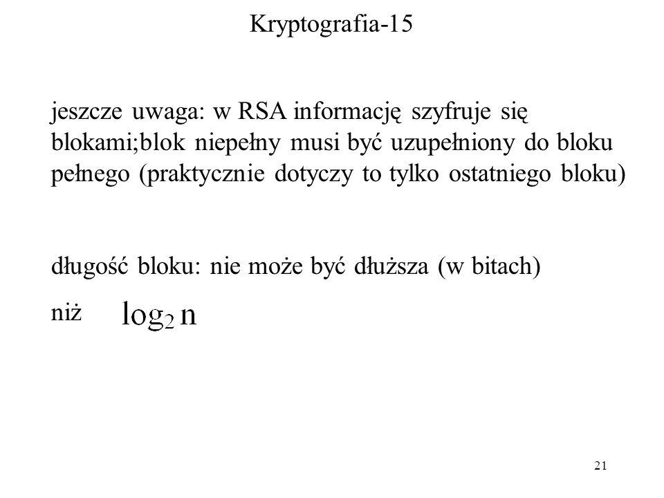 21 Kryptografia-15 jeszcze uwaga: w RSA informację szyfruje się blokami;blok niepełny musi być uzupełniony do bloku pełnego (praktycznie dotyczy to tylko ostatniego bloku) długość bloku: nie może być dłuższa (w bitach) niż
