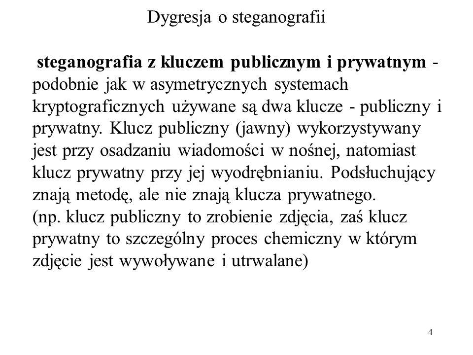 4 Dygresja o steganografii steganografia z kluczem publicznym i prywatnym - podobnie jak w asymetrycznych systemach kryptograficznych używane są dwa klucze - publiczny i prywatny.