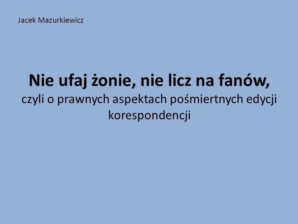 Jacek Mazurkiewicz Nie ufaj żonie, nie licz na fanów, czyli o prawnych aspektach pośmiertnych edycji korespondencji