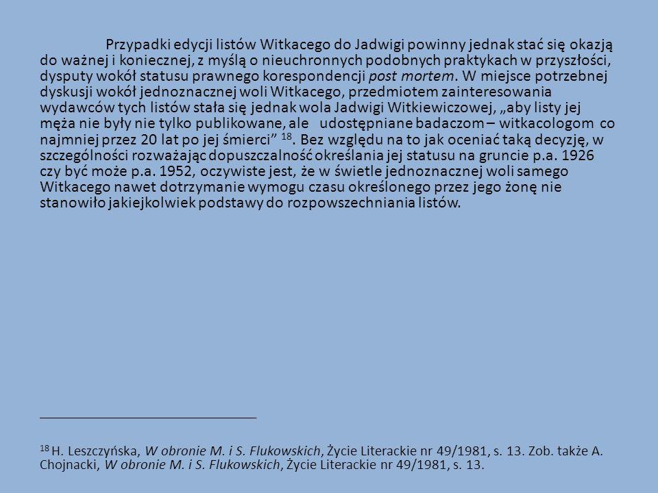 Przypadki edycji listów Witkacego do Jadwigi powinny jednak stać się okazją do ważnej i koniecznej, z myślą o nieuchronnych podobnych praktykach w przyszłości, dysputy wokół statusu prawnego korespondencji post mortem.