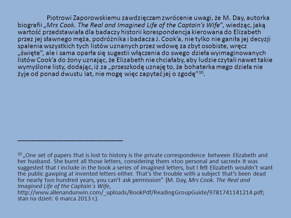 """Piotrowi Zaporowskiemu zawdzięczam zwrócenie uwagi, że M. Day, autorka biografii """"Mrs Cook. The Real and Imagined Life of the Captain's Wife"""", wiedząc"""