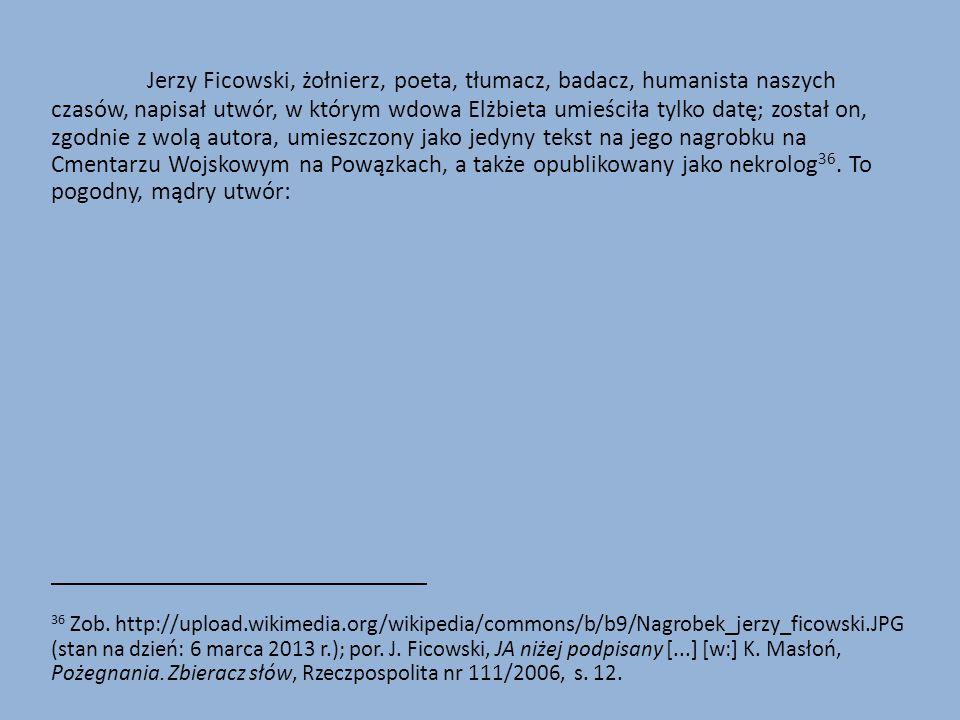Jerzy Ficowski, żołnierz, poeta, tłumacz, badacz, humanista naszych czasów, napisał utwór, w którym wdowa Elżbieta umieściła tylko datę; został on, zgodnie z wolą autora, umieszczony jako jedyny tekst na jego nagrobku na Cmentarzu Wojskowym na Powązkach, a także opublikowany jako nekrolog 36.