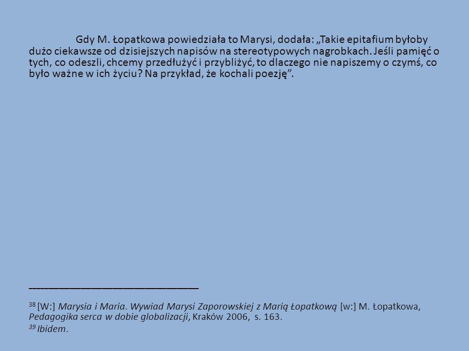 """Gdy M. Łopatkowa powiedziała to Marysi, dodała: """"Takie epitafium byłoby dużo ciekawsze od dzisiejszych napisów na stereotypowych nagrobkach. Jeśli pam"""
