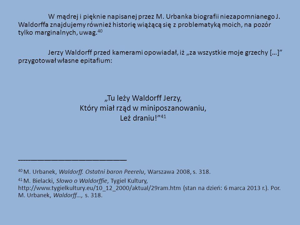 W mądrej i pięknie napisanej przez M. Urbanka biografii niezapomnianego J. Waldorffa znajdujemy również historię wiążącą się z problematyką moich, na