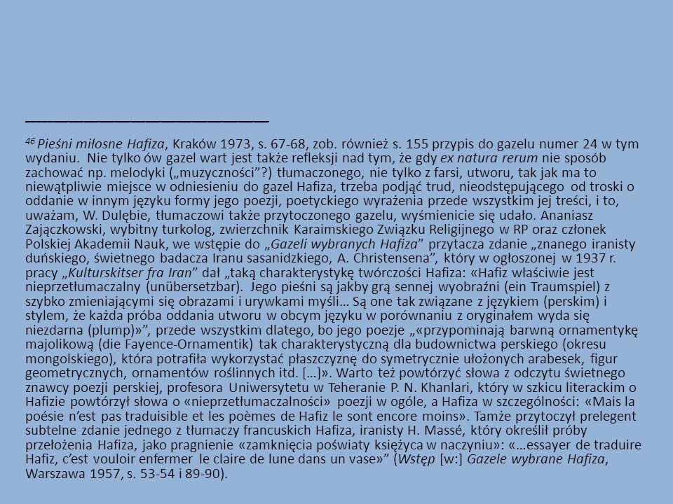 _______________________________________________ 46 Pieśni miłosne Hafiza, Kraków 1973, s. 67-68, zob. również s. 155 przypis do gazelu numer 24 w tym