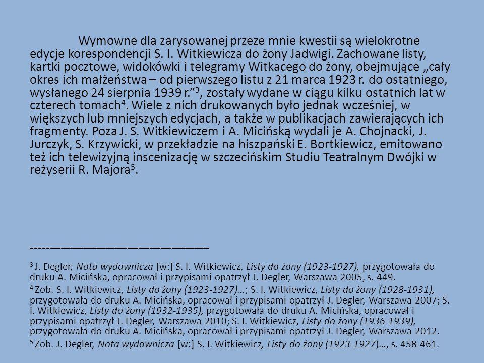 Wymowne dla zarysowanej przeze mnie kwestii są wielokrotne edycje korespondencji S. I. Witkiewicza do żony Jadwigi. Zachowane listy, kartki pocztowe,