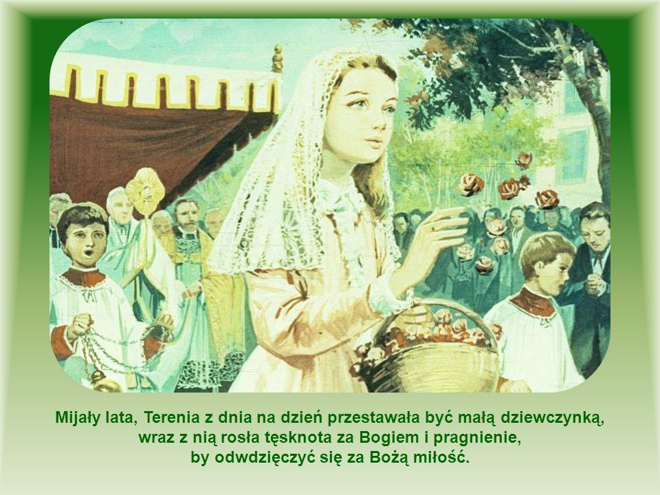 Mijały lata, Terenia z dnia na dzień przestawała być małą dziewczynką, wraz z nią rosła tęsknota za Bogiem i pragnienie, by odwdzięczyć się za Bożą mi