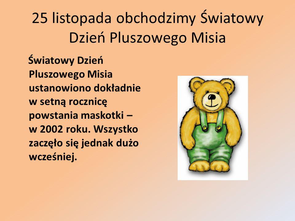 25 listopada obchodzimy Światowy Dzień Pluszowego Misia Światowy Dzień Pluszowego Misia ustanowiono dokładnie w setną rocznicę powstania maskotki – w