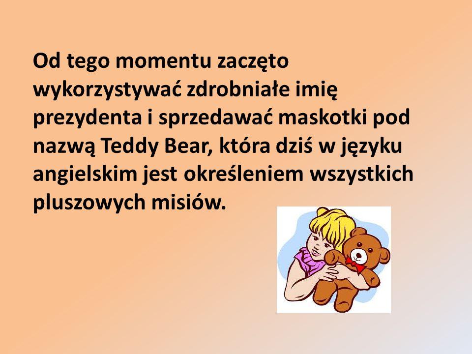 Od tego momentu zaczęto wykorzystywać zdrobniałe imię prezydenta i sprzedawać maskotki pod nazwą Teddy Bear, która dziś w języku angielskim jest okreś