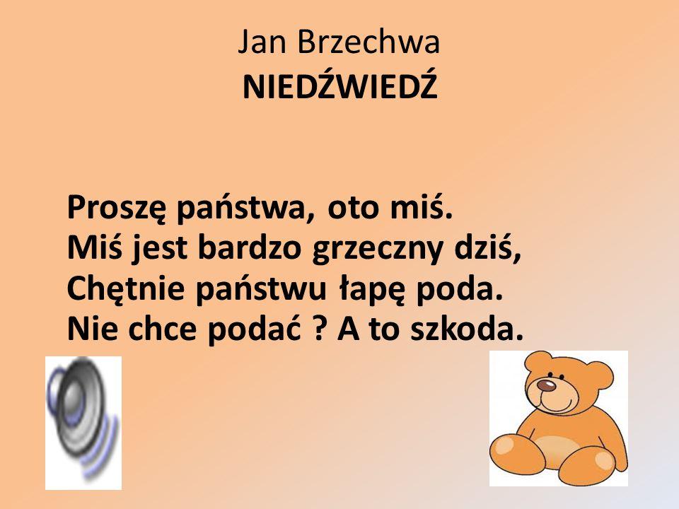 Jan Brzechwa NIEDŹWIEDŹ Proszę państwa, oto miś. Miś jest bardzo grzeczny dziś, Chętnie państwu łapę poda. Nie chce podać ? A to szkoda.