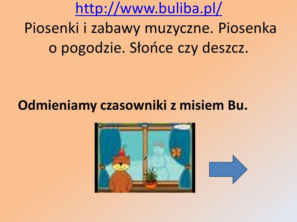 http://www.buliba.pl/ http://www.buliba.pl/ Piosenki i zabawy muzyczne. Piosenka o pogodzie. Słońce czy deszcz. Odmieniamy czasowniki z misiem Bu.