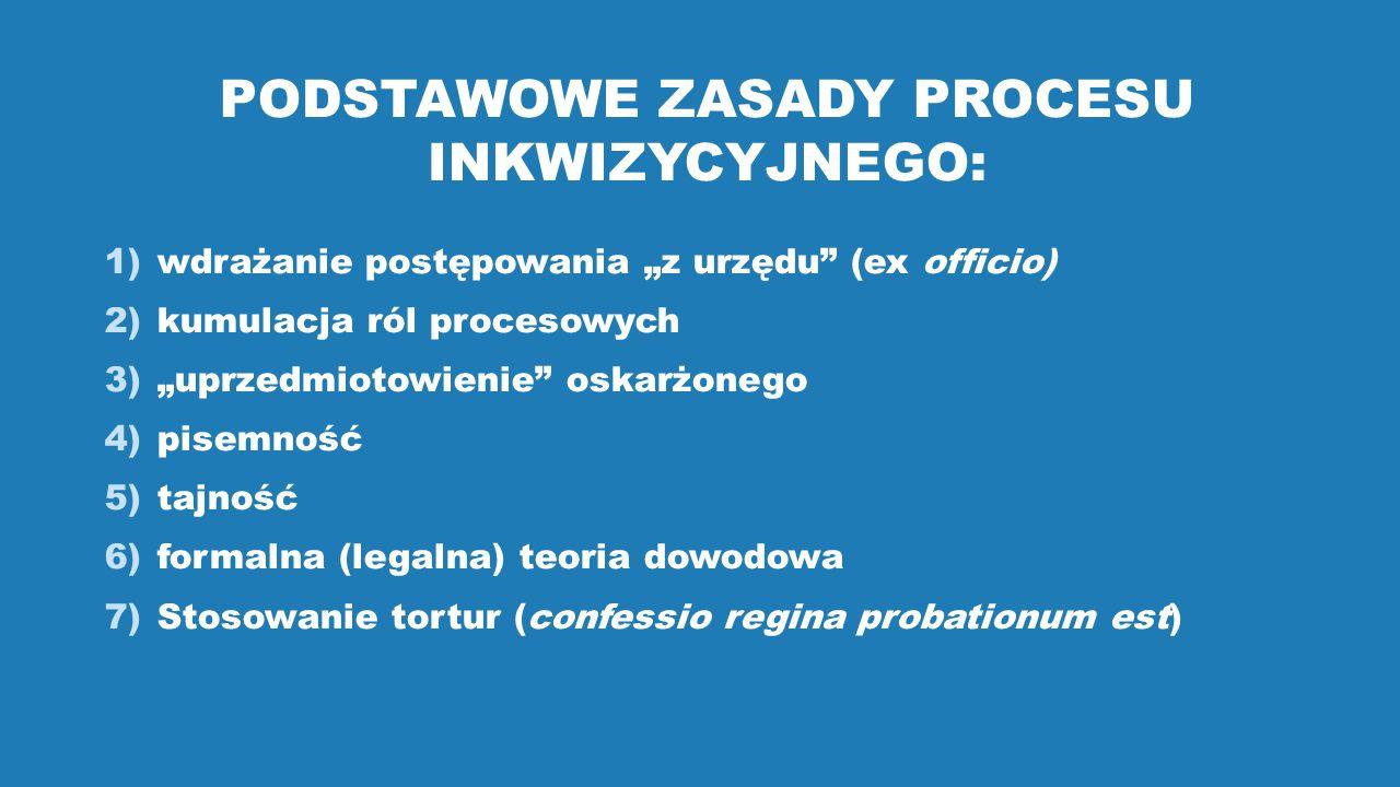 """PODSTAWOWE ZASADY PROCESU INKWIZYCYJNEGO: 1)wdrażanie postępowania """"z urzędu (ex officio) 2)kumulacja ról procesowych 3)""""uprzedmiotowienie oskarżonego 4)pisemność 5)tajność 6)formalna (legalna) teoria dowodowa 7)Stosowanie tortur (confessio regina probationum est)"""