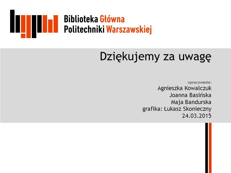 Dziękujemy za uwagę opracowanie: Agnieszka Kowalczuk Joanna Basińska Maja Bandurska grafika: Łukasz Skonieczny 24.03.2015