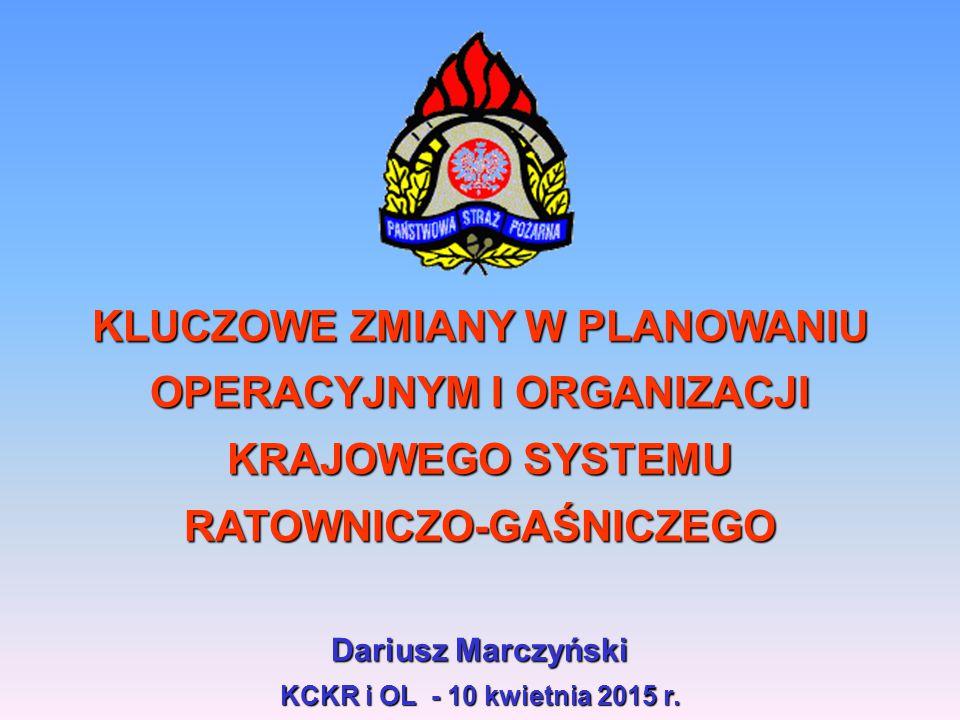 KLUCZOWE ZMIANY W PLANOWANIU OPERACYJNYM I ORGANIZACJI KRAJOWEGO SYSTEMU RATOWNICZO-GAŚNICZEGO Dariusz Marczyński KCKR i OL - 10 kwietnia 2015 r.